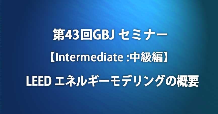 第43回GBJセミナー【Intermediate:中級編】LEED エネルギーモデリングの概要
