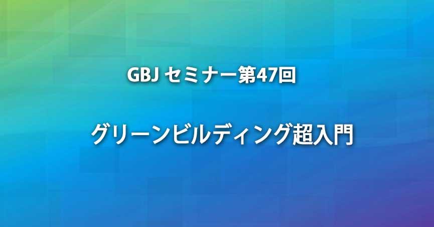 """第47回GBJ<span class=""""highlight"""">セミナー</span>  グリーンビルディング超入門"""