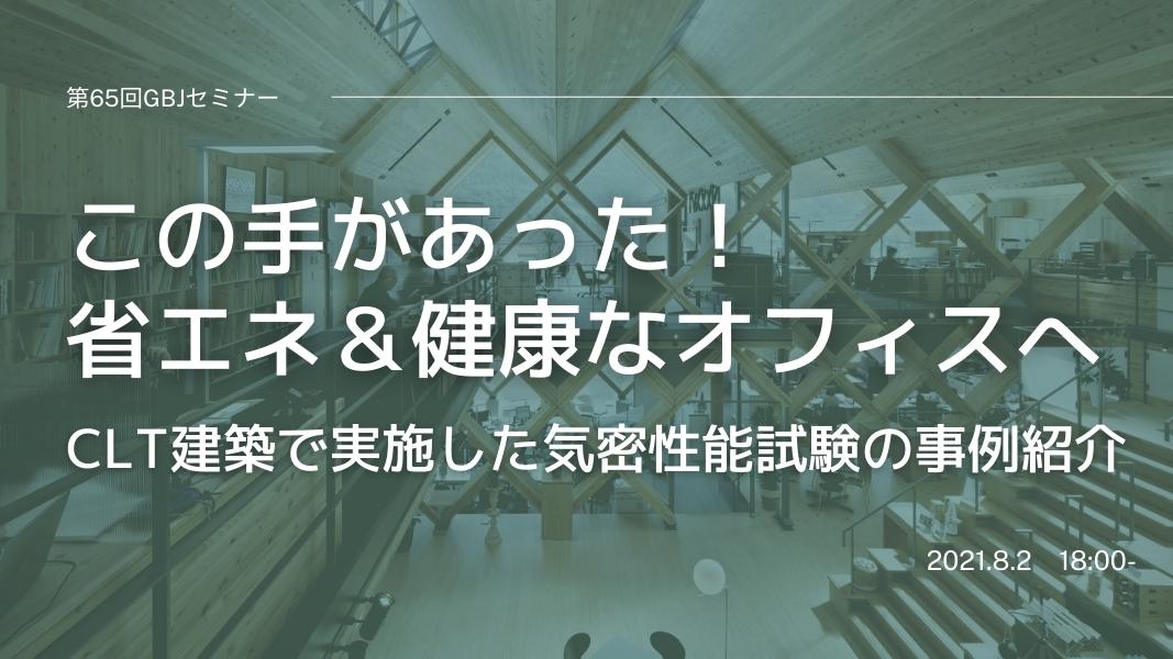 第65回GBJセミナー この手があった!省エネ&健康なオフィスへ  ~CLT建築で実施した気密性能試験の事例紹介~